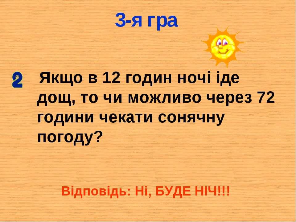 3-я гра Якщо в 12 годин ночі іде дощ, то чи можливо через 72 години чекати со...