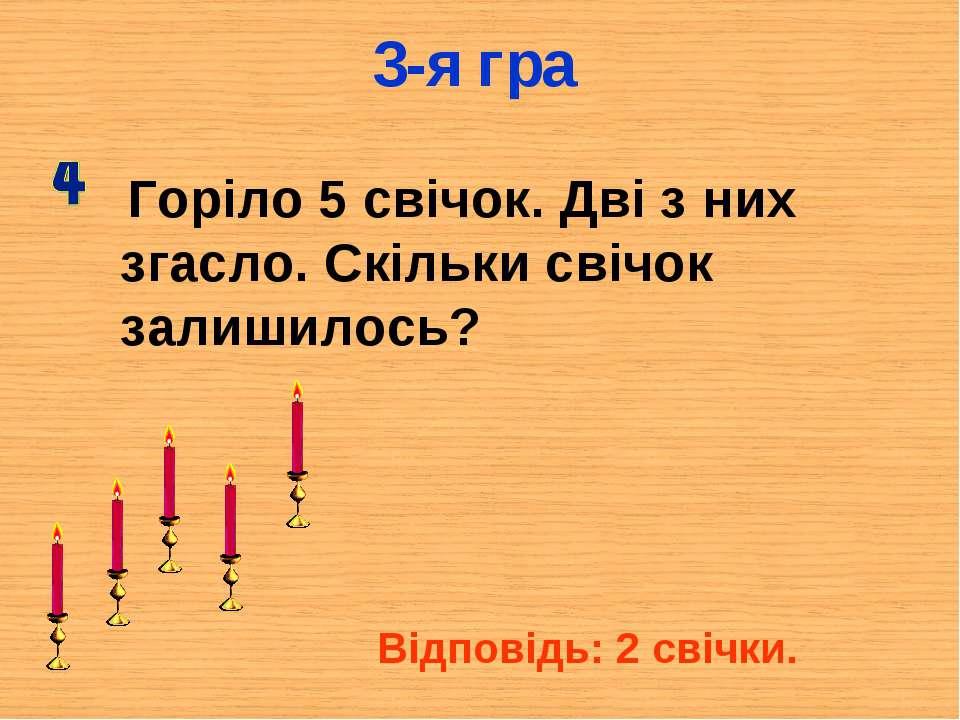 3-я гра Горіло 5 свічок. Дві з них згасло. Скільки свічок залишилось? Відпові...