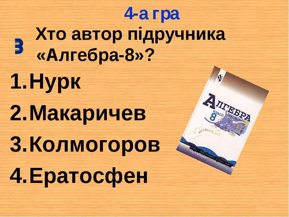 Хто автор підручника «Алгебра-8»? Нурк Макаричев Колмогоров Ератосфен 4-а гра