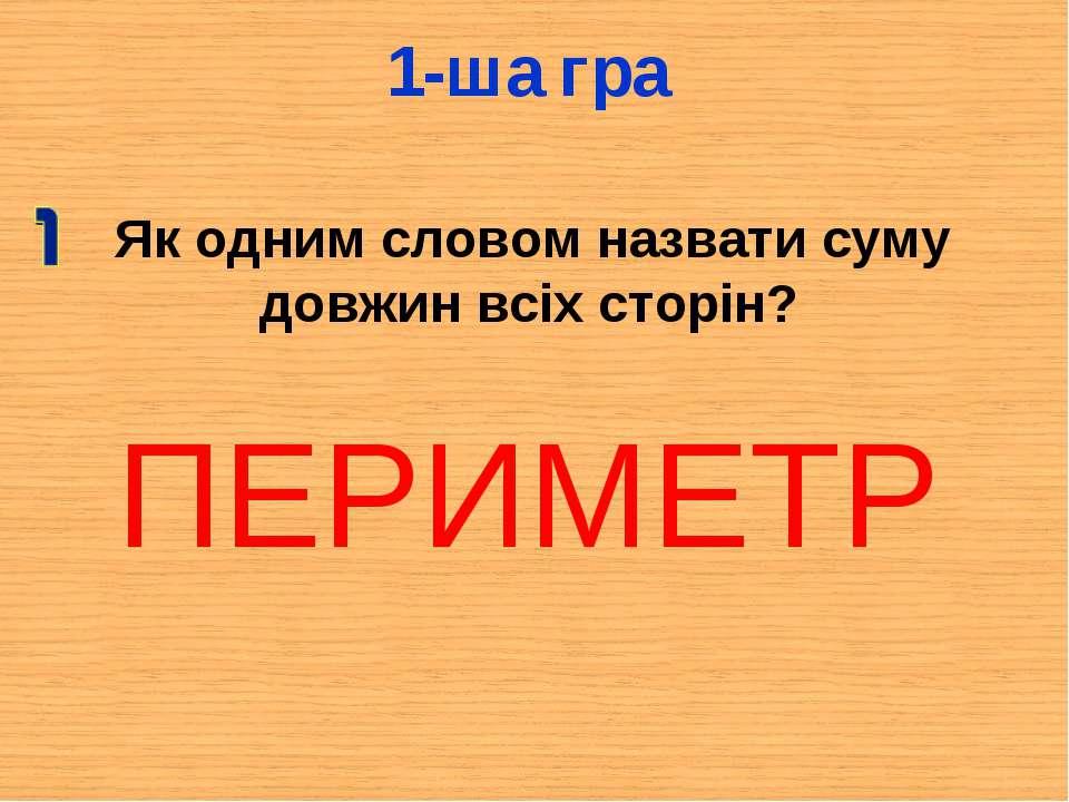 1-ша гра ПЕРИМЕТР Як одним словом назвати суму довжин всіх сторін?