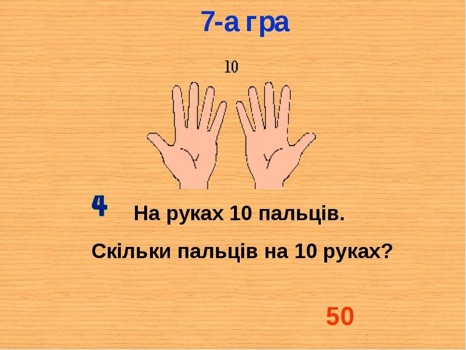 На руках 10 пальців. Скільки пальців на 10 руках? 50 7-а гра