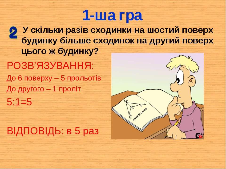 1-ша гра РОЗВ'ЯЗУВАННЯ: До 6 поверху – 5 прольотів До другого – 1 проліт 5:1=...