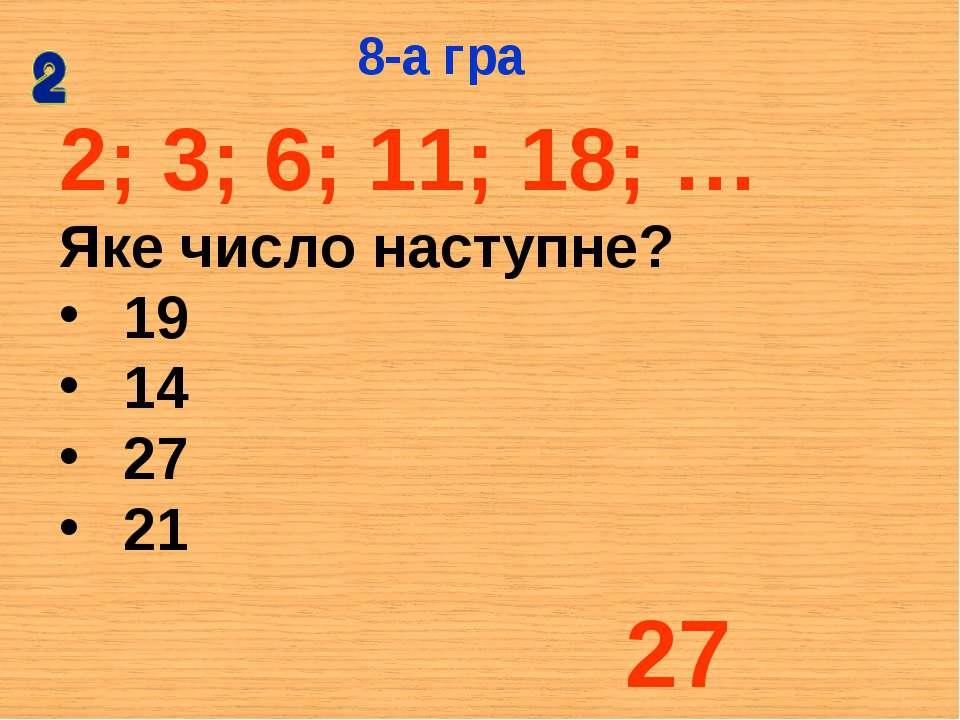 2; 3; 6; 11; 18; … Яке число наступне? 19 14 27 21 8-а гра 27