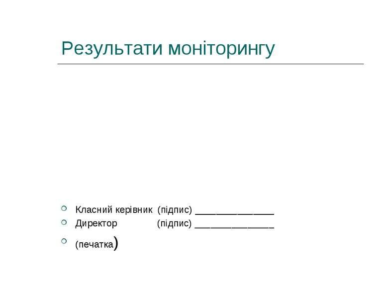 Результати моніторингу Класний керівник (підпис) _______________ Директор (пі...
