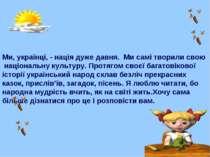 Ми, українці, - нація дуже давня. Ми самі творили свою національну культуру. ...