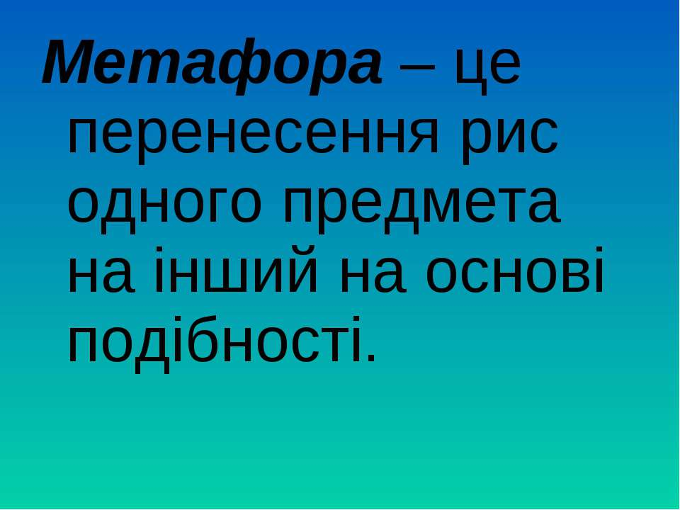 Метафора – це перенесення рис одного предмета на інший на основі подібності.