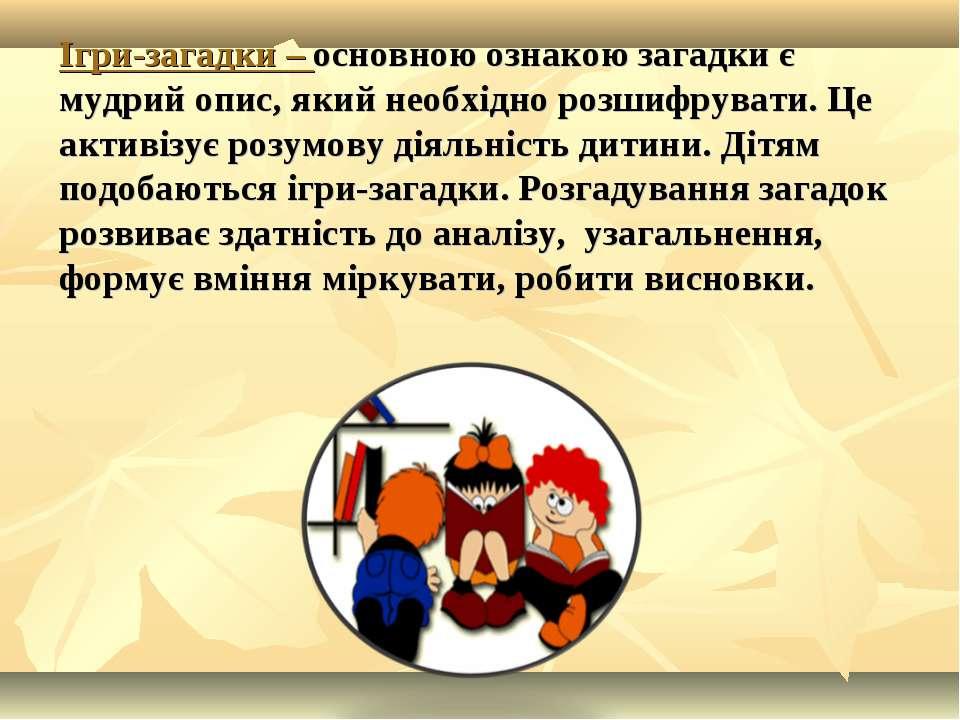Ігри-загадки – основною ознакою загадки є мудрий опис, який необхідно розшифр...