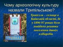 Чому археологічну культуру назвали Трипільською? Трипілля – селище в Київські...