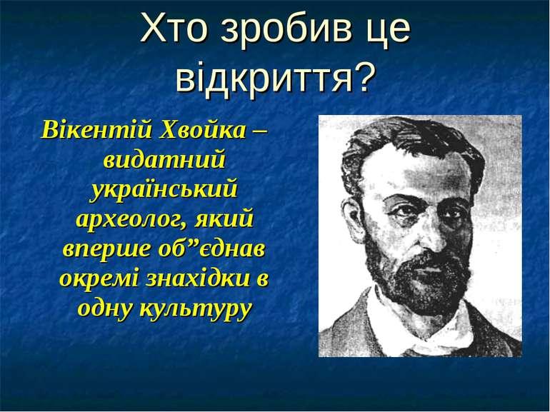 Хто зробив це відкриття? Вікентій Хвойка – видатний український археолог, яки...