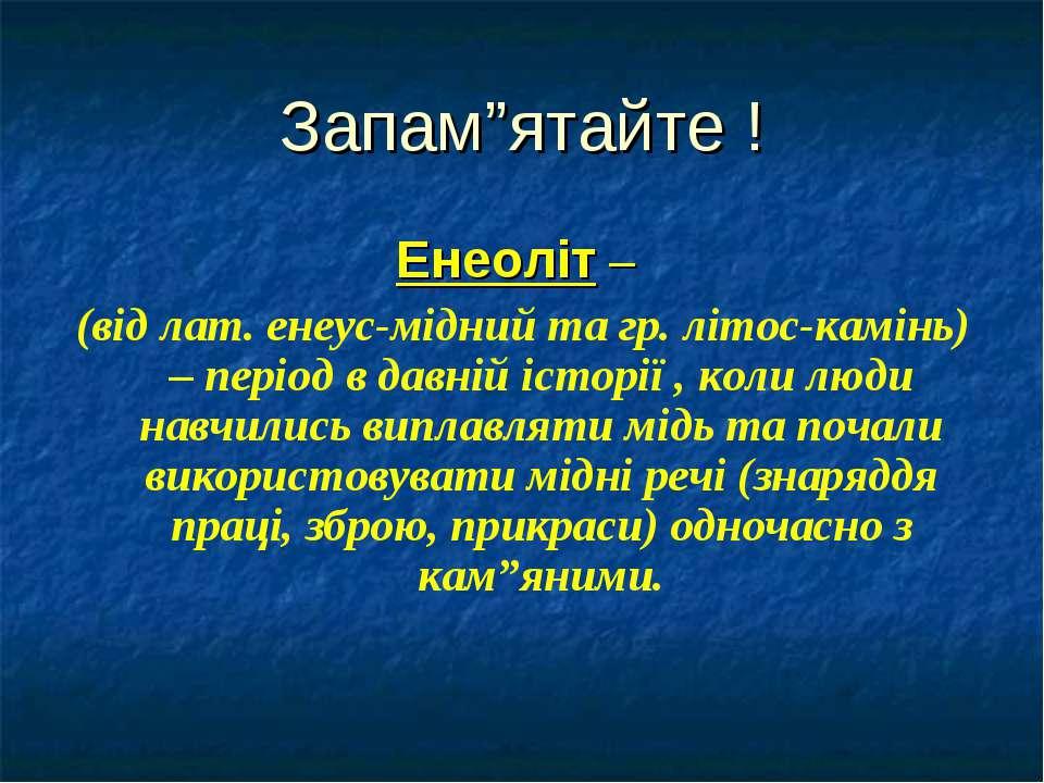 """Запам""""ятайте ! Енеоліт – (від лат. енеус-мідний та гр. літос-камінь) – період..."""