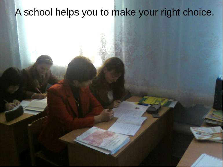 A school helps you to make your right choice.