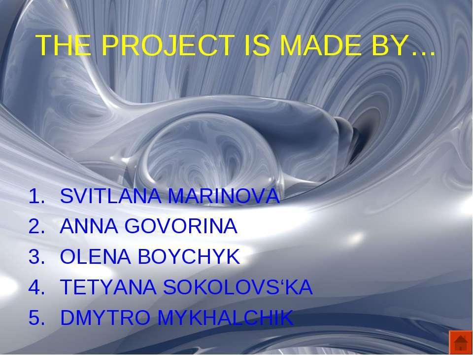 THE PROJECT IS MADE BY… SVITLANA MARINOVA ANNA GOVORINA OLENA BOYCHYK TETYANA...