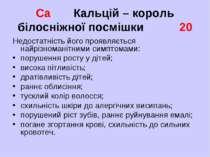 Ca Кальцій – король білосніжної посмішки 20 Недостатність його проявляється н...