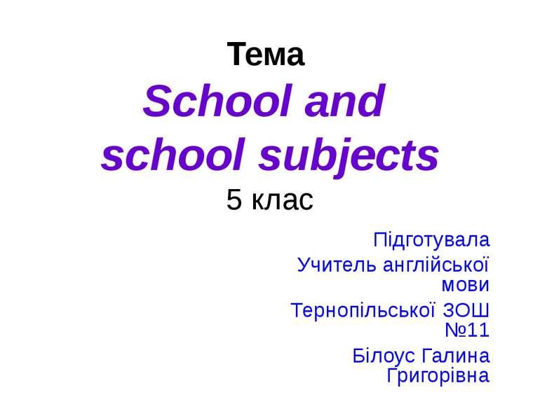 Тема School and school subjects 5 клас Підготувала Учитель англійської мови Т...