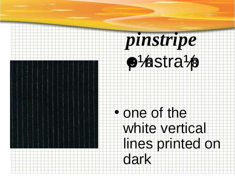 pinstripe ˈpɪnstraɪp   one of the white vertical lines printed on dark