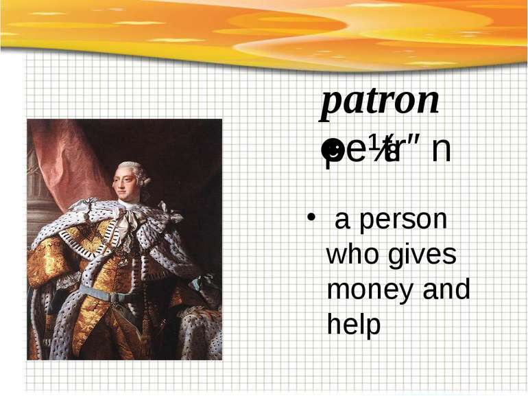 patron ˈpeɪtrən   a person who gives money and help