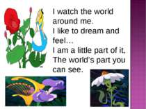 I watch the world around me. I like to dream and feel… I am a little part of ...