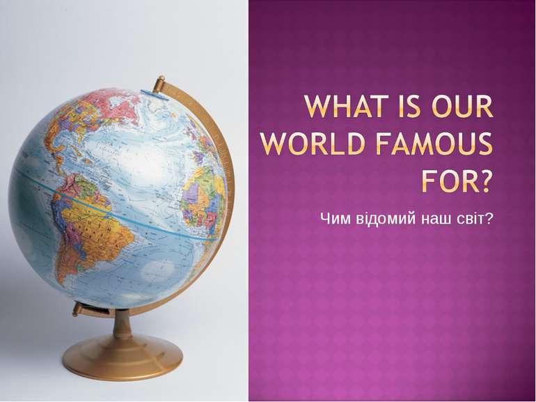 Чим відомий наш світ?