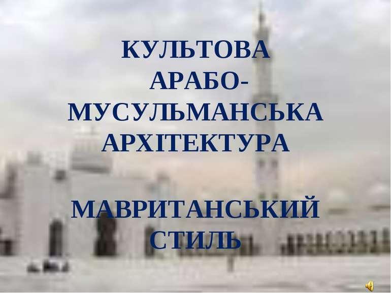 КУЛЬТОВА АРАБО-МУСУЛЬМАНСЬКА АРХІТЕКТУРА МАВРИТАНСЬКИЙ СТИЛЬ