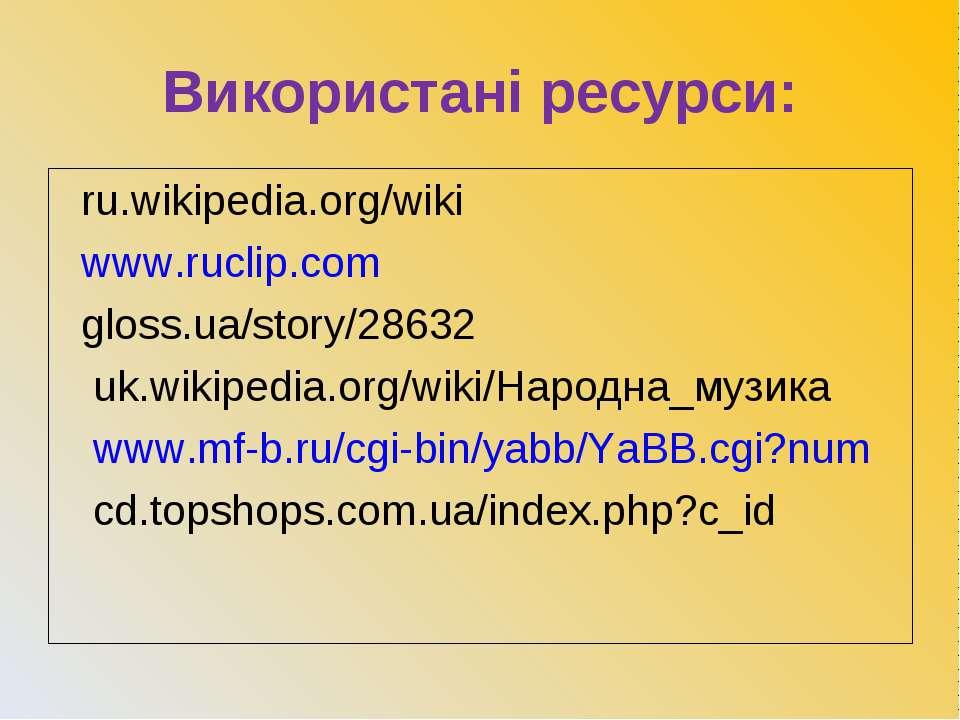 Використані ресурси: ru.wikipedia.org/wiki www.ruclip.com gloss.ua/story/2863...