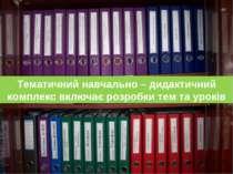 Тематичний навчально – дидактичний комплекс включає розробки тем та уроків