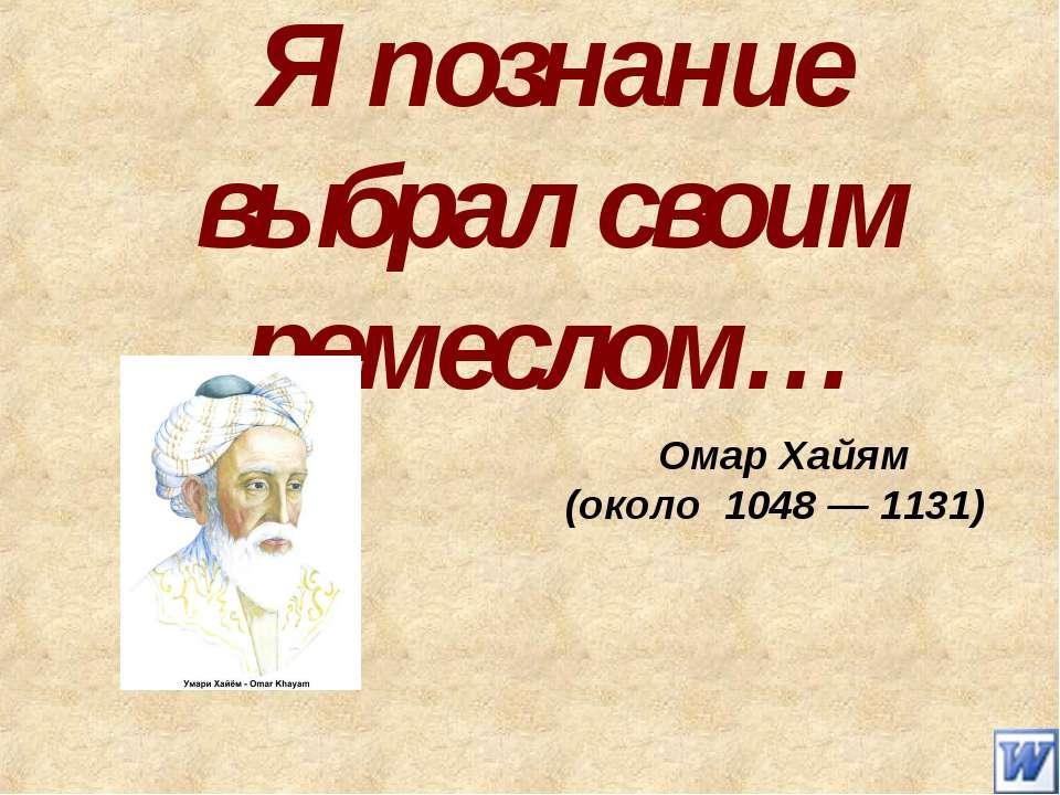 Я познание выбрал своим ремеслом… Омар Хайям (около 1048— 1131)