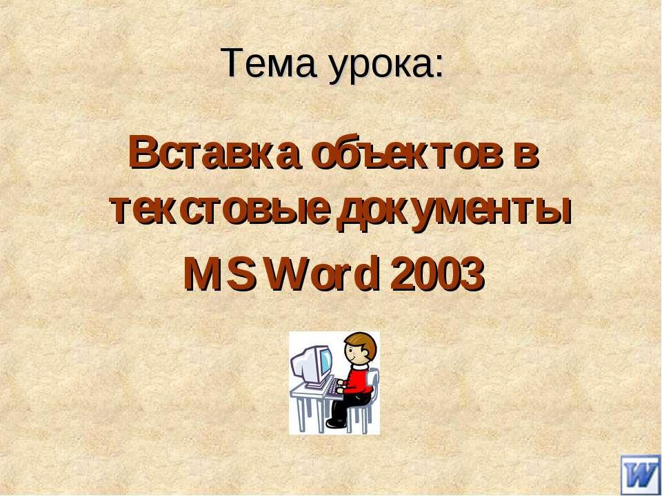 Тема урока: Вставка объектов в текстовые документы MS Word 2003