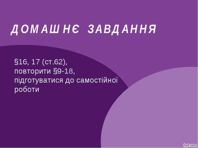 ДОМАШНЄ ЗАВДАННЯ §16, 17 (ст.62), повторити §9-18, підготуватися до самостійн...