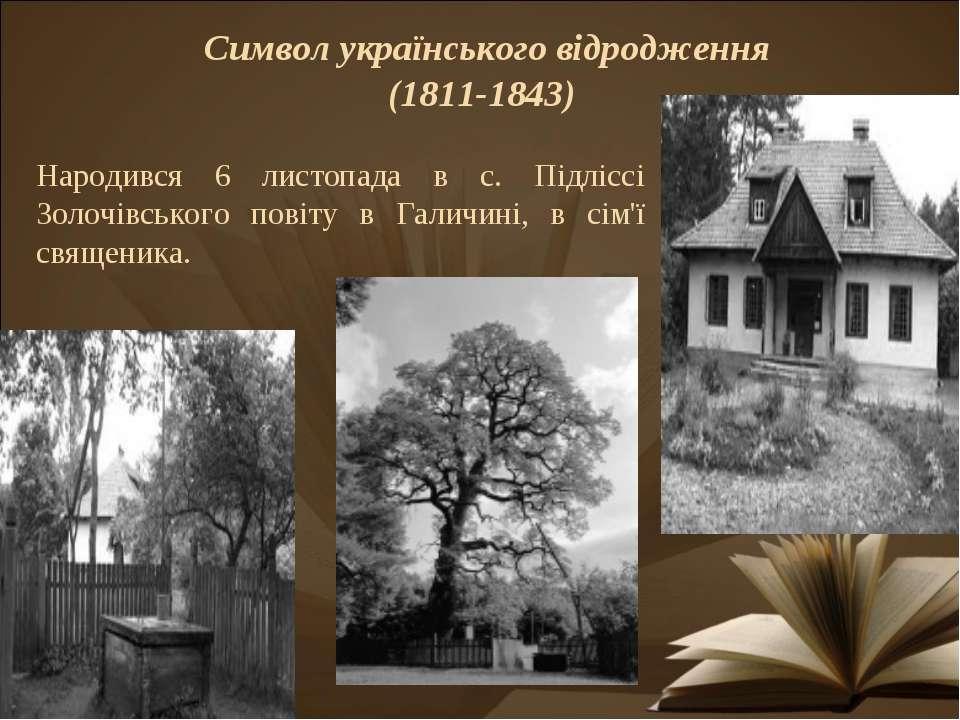 Символ українського відродження (1811-1843) Народився 6 листопада в с. Підліс...