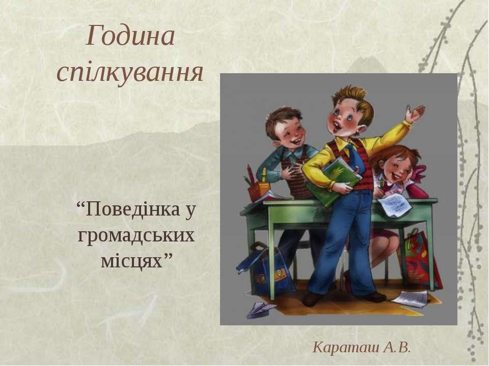 """Година спілкування """"Поведінка у громадських місцях"""" Караташ А.В."""