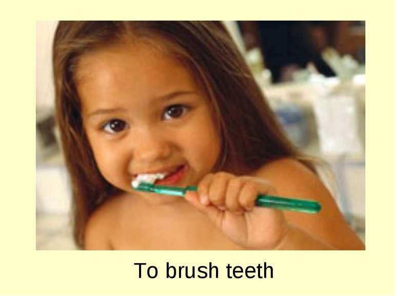 To brush teeth