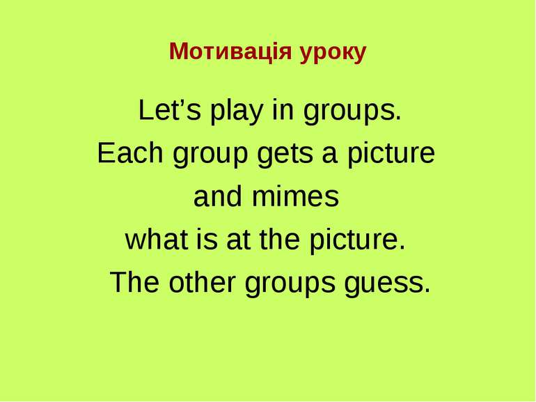 Мотивація уроку Let's play in groups. Each group gets a picture and mimes wha...
