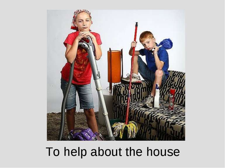 To help about the house