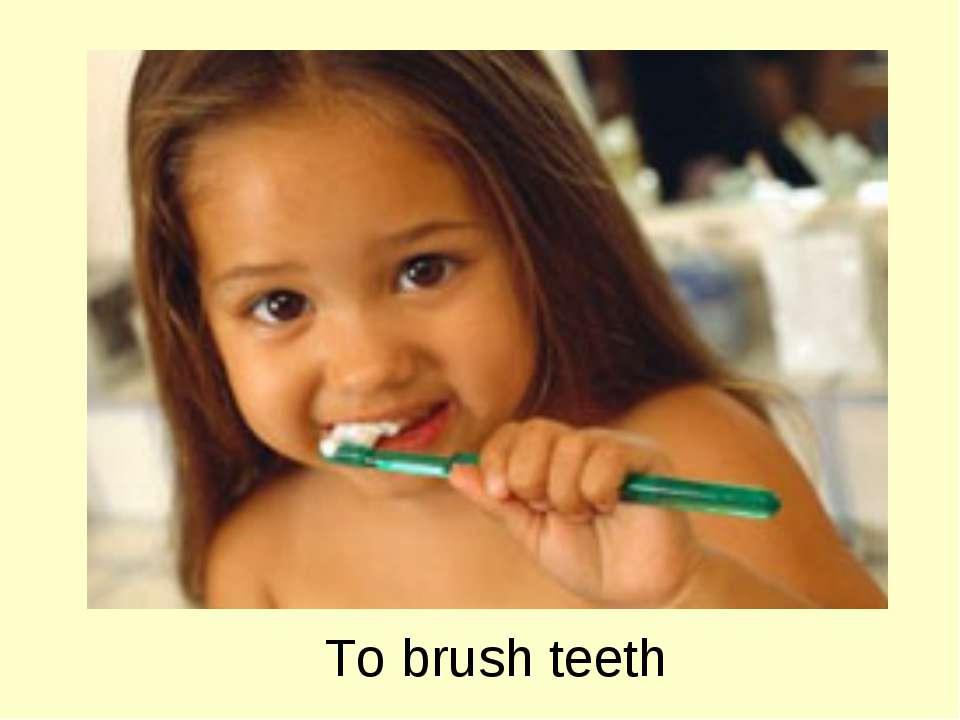 To brush teeth
