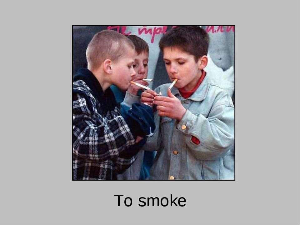 To smoke