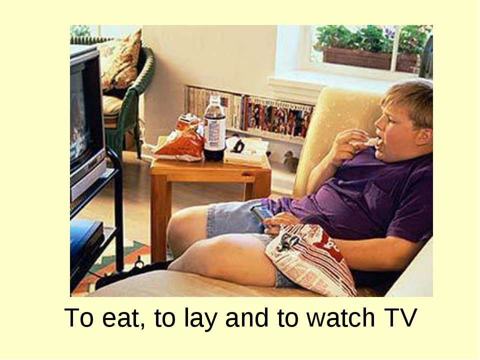 To eat, to lay and to watch TV