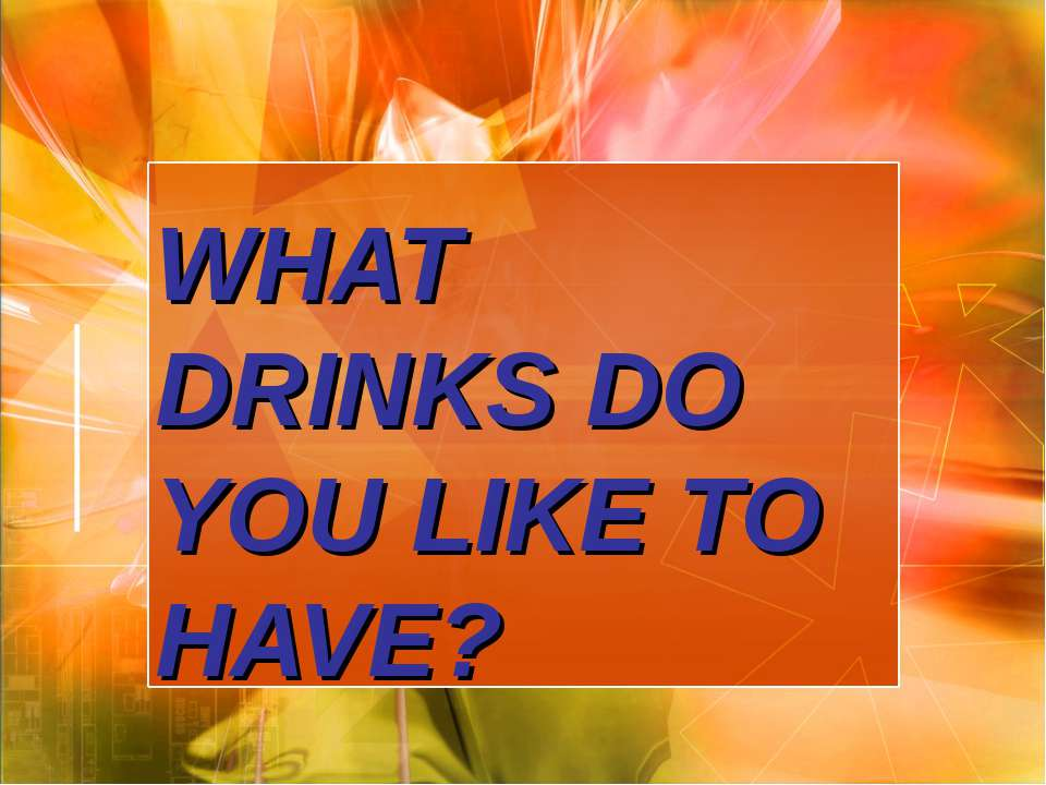 WHAT DRINKS DO YOU LIKE TO HAVE?