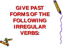 GIVE PAST FORMS OF THE FOLLOWING IRREGULAR VERBS: