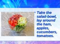 Take the salad-bowl, lay around the ham, apples, cucumbers, tomatoes.