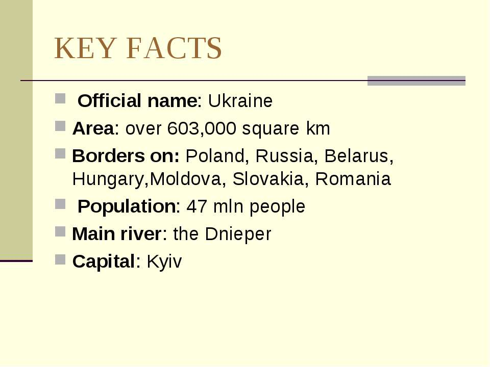 KEY FACTS Official name: Ukraine Area: over 603,000 square km Borders on: Pol...
