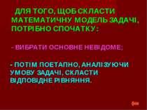 ДЛЯ ТОГО, ЩОБ СКЛАСТИ МАТЕМАТИЧНУ МОДЕЛЬ ЗАДАЧІ, ПОТРІБНО СПОЧАТКУ: - ПОТІМ П...