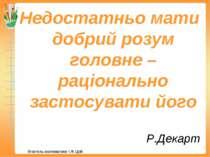 Р.Декарт Недостатньо мати добрий розум головне – раціонально застосувати його...