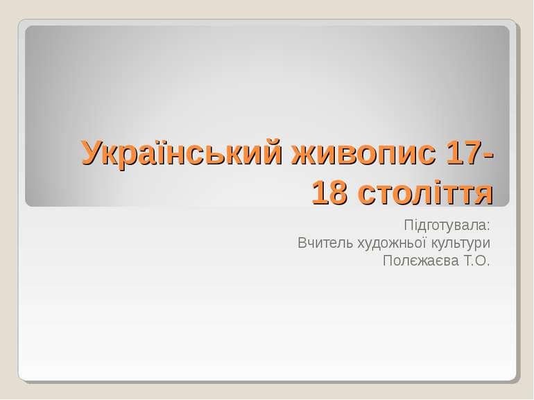 Український живопис 17-18 століття Підготувала: Вчитель художньої культури По...
