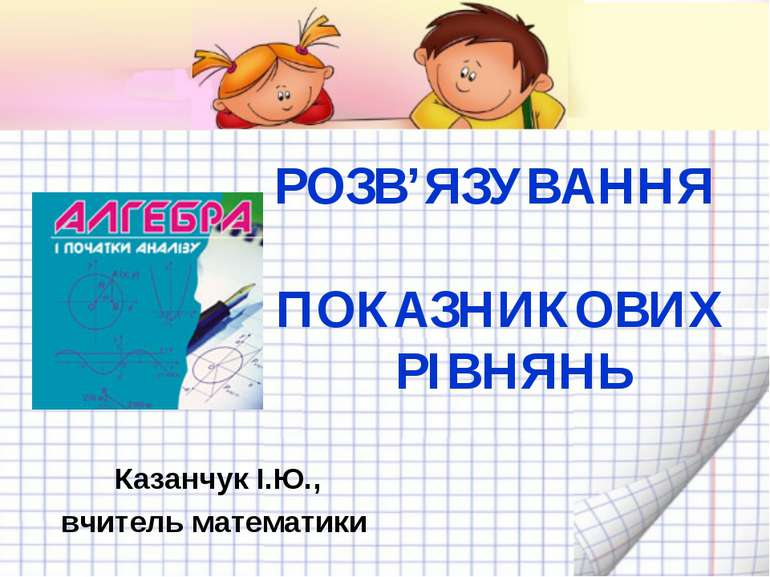 РОЗВ'ЯЗУВАННЯ ПОКАЗНИКОВИХ РІВНЯНЬ Казанчук І.Ю., вчитель математики