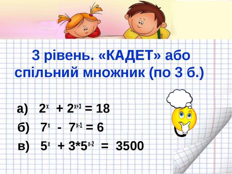 3 рівень. «КАДЕТ» або спільний множник (по 3 б.) а) 2x + 2x+3 = 18 б) 7х - 7х...
