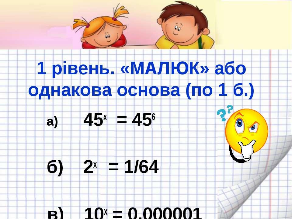 1 рівень. «МАЛЮК» або однакова основа (по 1 б.) а) 45x = 456 б) 2x = 1/64 в) ...