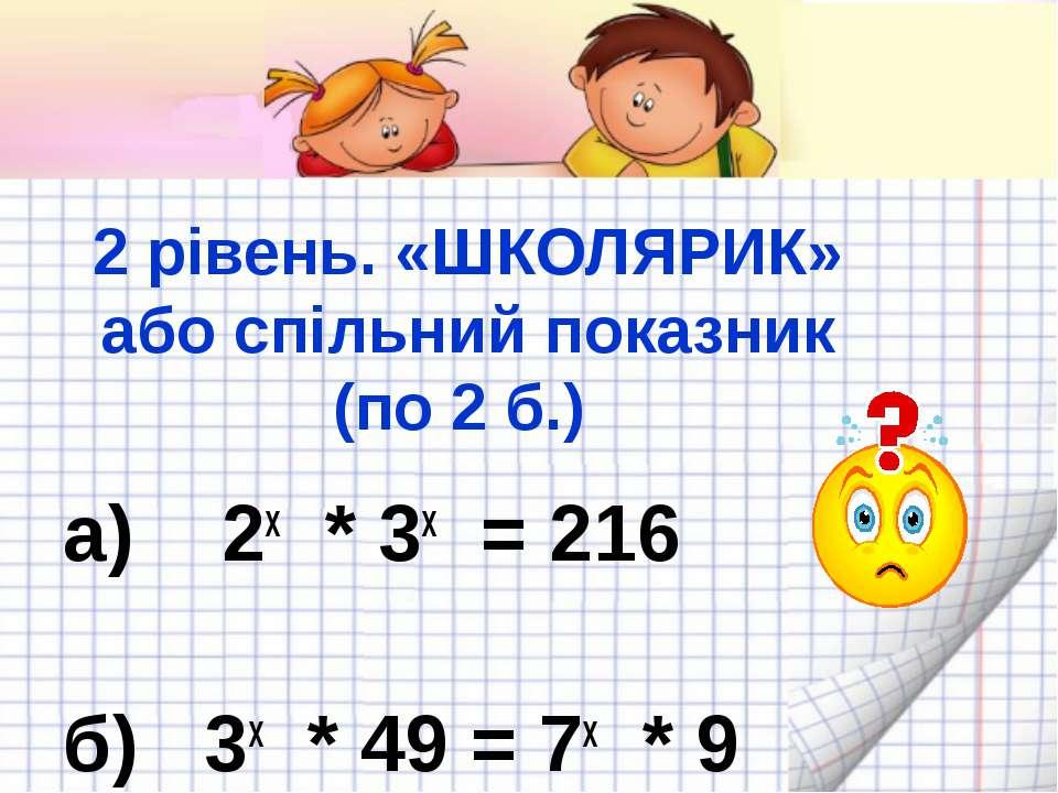 2 рівень. «ШКОЛЯРИК» або спільний показник (по 2 б.) а) 2x * 3x = 216 б) 3x *...