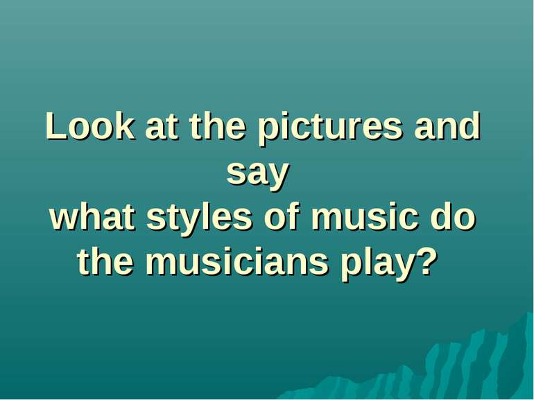 Look at the pictures and say what styles of music do the musicians play?