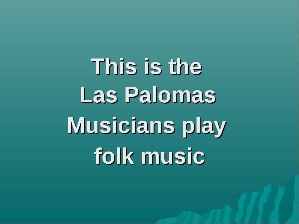 This is the Las Palomas Musicians play folk music
