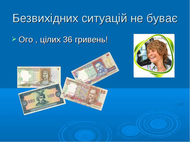 Безвихідних ситуацій не буває Ого , цілих 36 гривень!